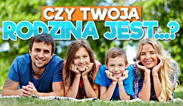 Czy Twoja rodzina jest…?