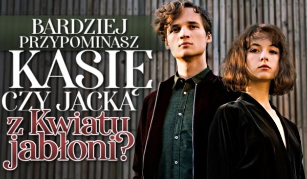 Bardziej przypominasz Kasię czy Jacka z Kwiatu jabłoni?