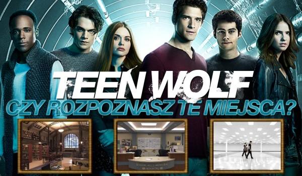 Czy rozpoznasz te miejsca w Teen Wolf?