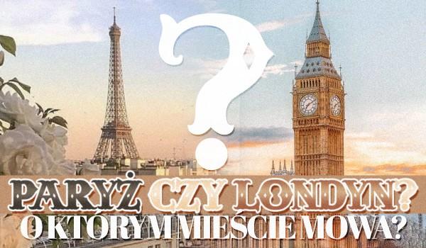 Paryż czy Londyn? O którym mieście mowa?