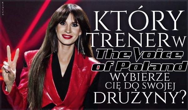 Który trener w The Voice of Poland wybierze Cię do swojej drużyny?