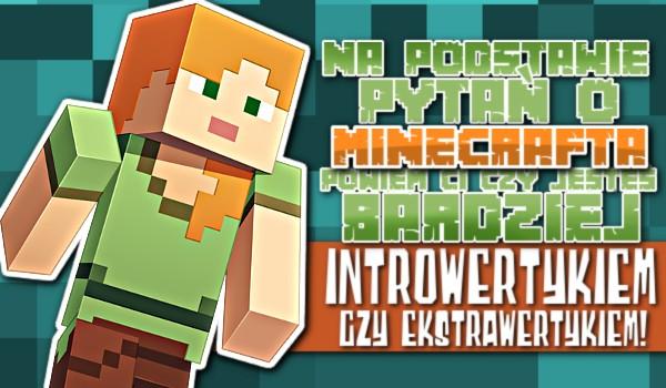 Na podstawie pytań o Minecrafta powiem Ci, czy jesteś bardziej introwertykiem czy ekstrawertykiem!