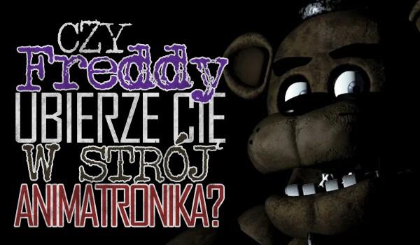 Czy Freddy ubierze Cię w strój animatronika?