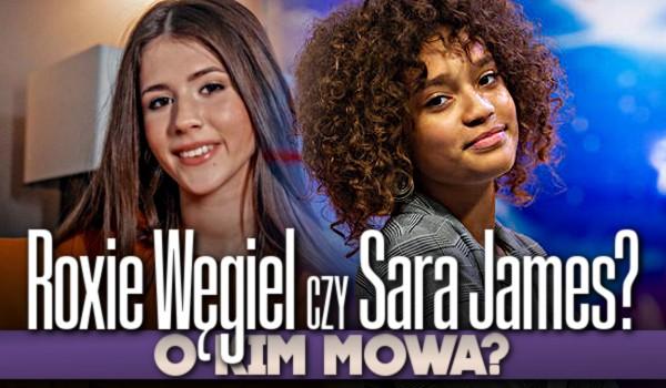 Roxie Węgiel czy Sara James? – O kim mowa?