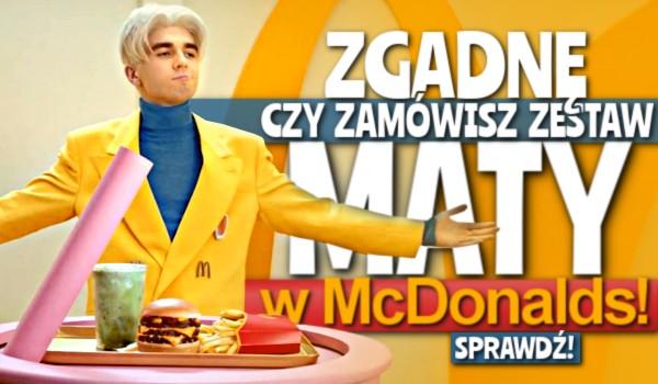 Zgadnę, czy zamówisz zestaw Maty w McDonald's!