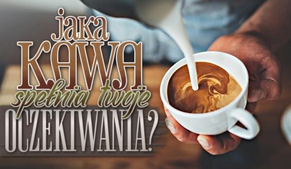 Która kawa spełnia Twoje oczekiwania?