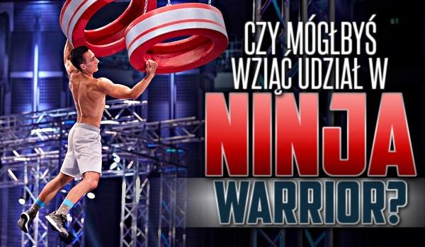 """Czy mógłbyś wziąć udział w """"Ninja Warrior""""?"""