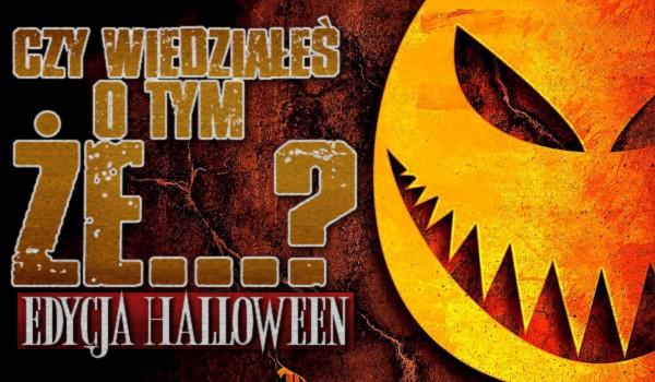 Czy wiedziałeś o tym, że…? – Edycja Halloween!
