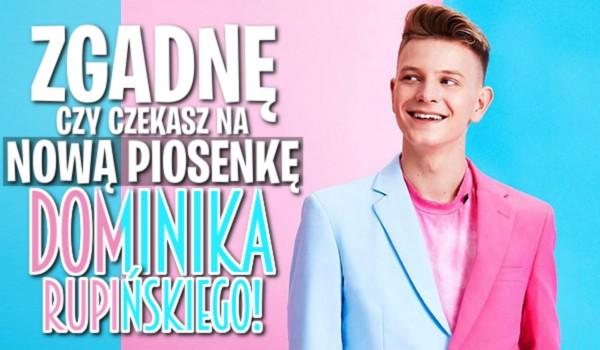 Zgadnę, czy czekasz na nową piosenkę Dominika Rupińskiego!