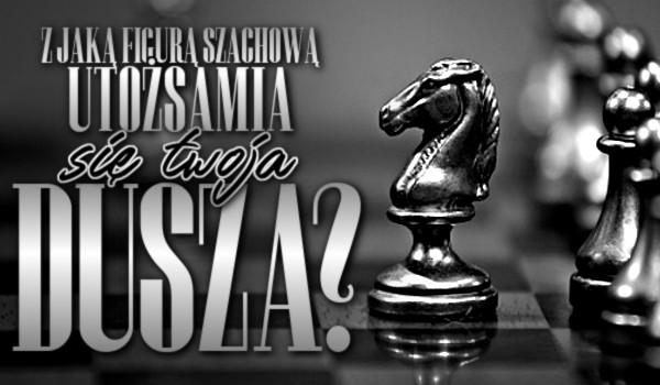 Z jaką figurą szachową utożsamia się Twoja dusza?