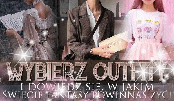 Wybierz outfity i dowiedz się, w jakim świecie fantasy powinnaś żyć!